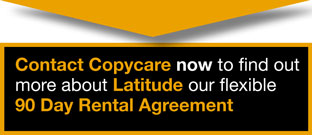Contact Copycare now to find out more about Latitude our flexible 90 Day Rental Agreement